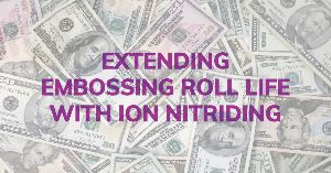 Extending Embossing Roll Life with Plasma Nitriding (Ion Nitriding)