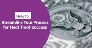How to Streamline Your Process for Heat Treat Success